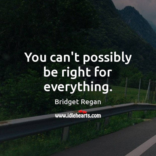 You can't possibly be right for everything. Image