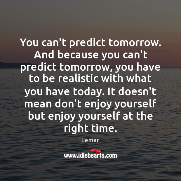 You can't predict tomorrow. And because you can't predict tomorrow, you have Image