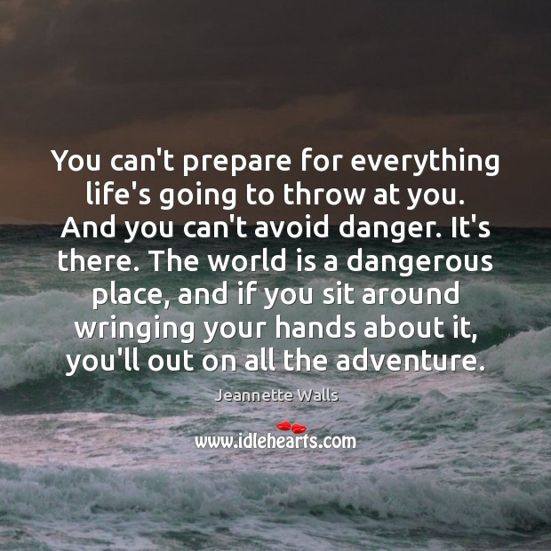 You can't prepare for everything life's going to throw at you. And Jeannette Walls Picture Quote