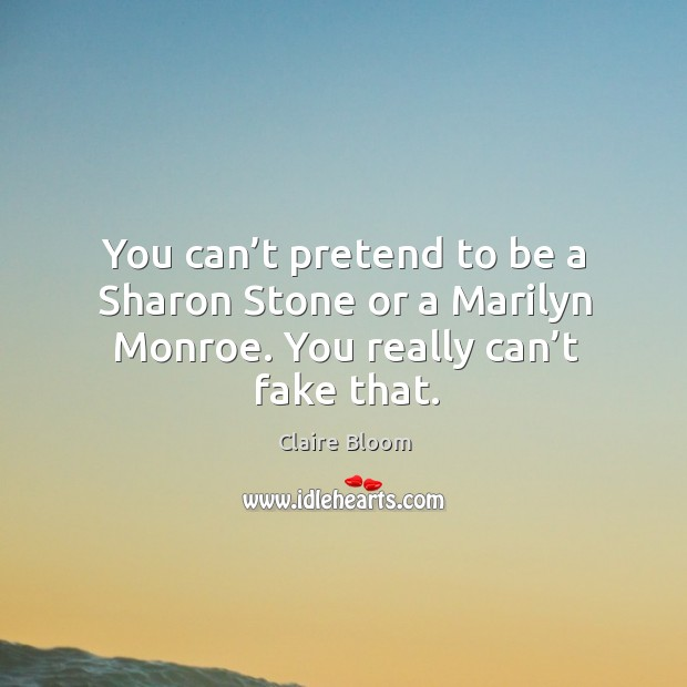Image, You can't pretend to be a sharon stone or a marilyn monroe. You really can't fake that.
