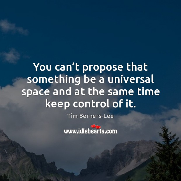 You can't propose that something be a universal space and at Tim Berners-Lee Picture Quote