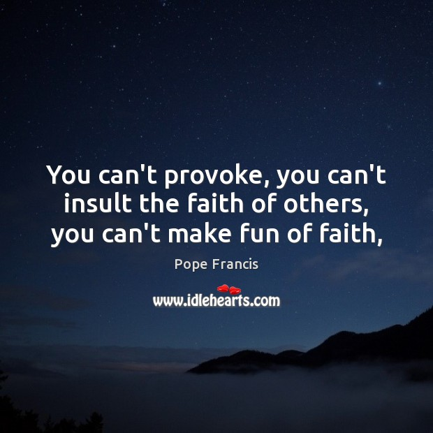 You can't provoke, you can't insult the faith of others, you can't make fun of faith, Insult Quotes Image