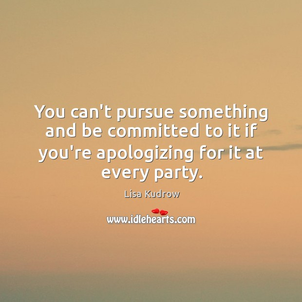 You can't pursue something and be committed to it if you're apologizing Lisa Kudrow Picture Quote