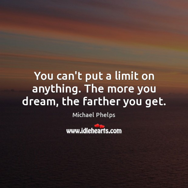 You can't put a limit on anything. The more you dream, the farther you get. Michael Phelps Picture Quote