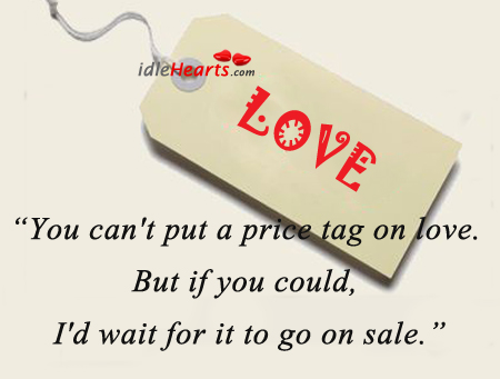 You Can't Put A Price Tag On Love. But If You Could…