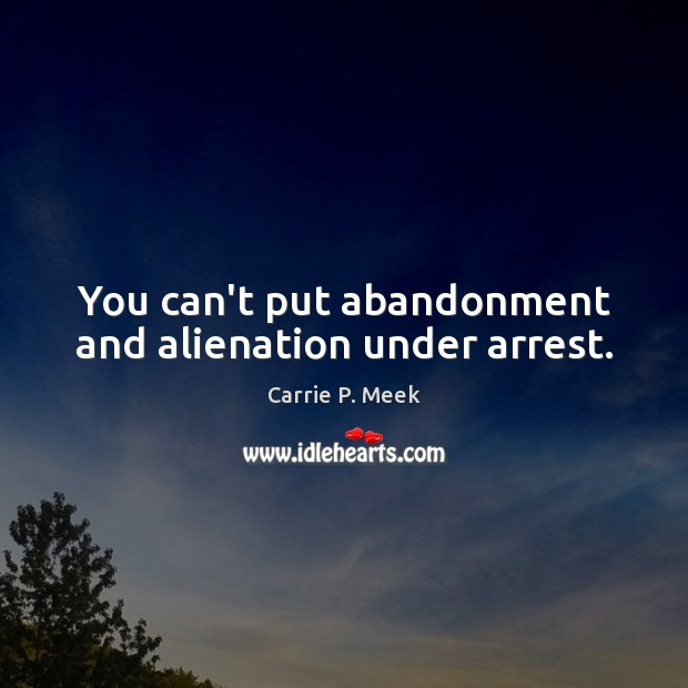 You can't put abandonment and alienation under arrest. Image