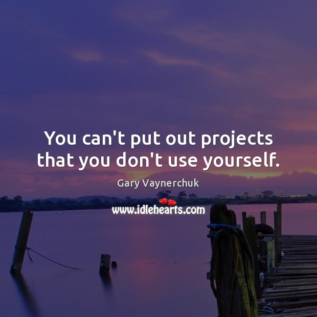 Image, You can't put out projects that you don't use yourself.