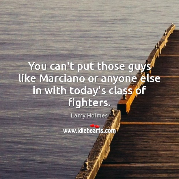 You can't put those guys like Marciano or anyone else in with today's class of fighters. Image