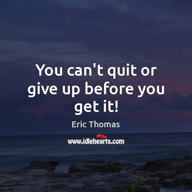 You can't quit or give up before you get it! Image