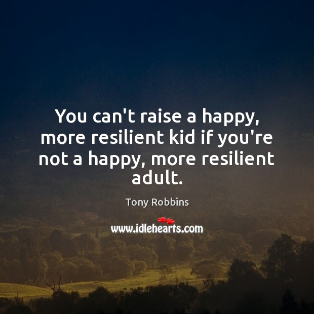 You can't raise a happy, more resilient kid if you're not a happy, more resilient adult. Image