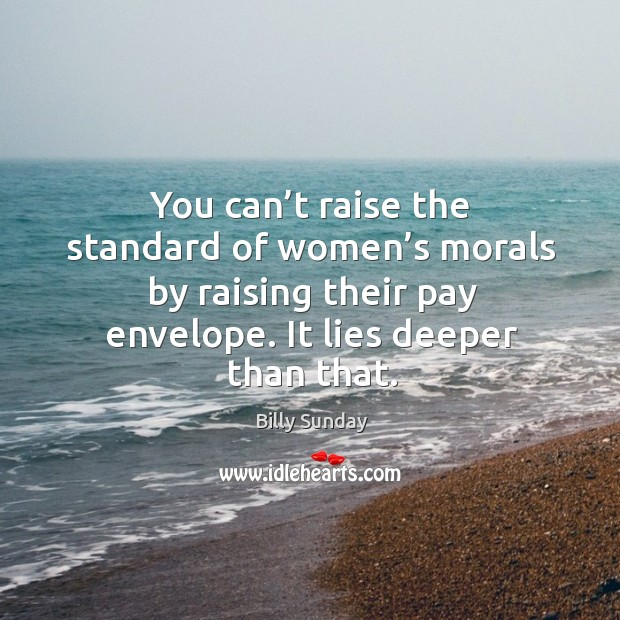 You can't raise the standard of women's morals by raising their pay envelope. It lies deeper than that. Billy Sunday Picture Quote