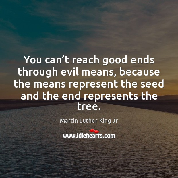 You can't reach good ends through evil means, because the means Martin Luther King Jr Picture Quote