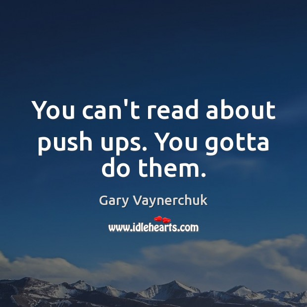 You can't read about push ups. You gotta do them. Image