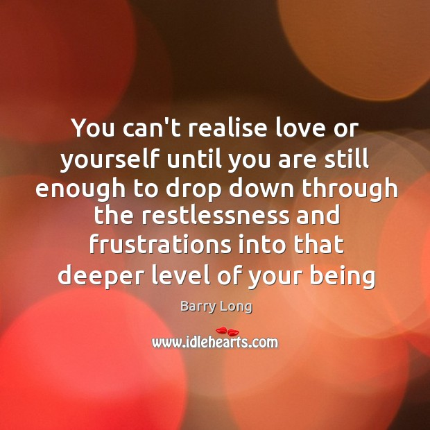 You can't realise love or yourself until you are still enough to Barry Long Picture Quote