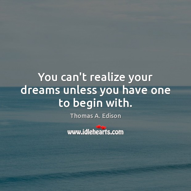 You can't realize your dreams unless you have one to begin with. Thomas A. Edison Picture Quote
