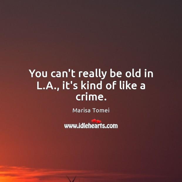 You can't really be old in L.A., it's kind of like a crime. Marisa Tomei Picture Quote