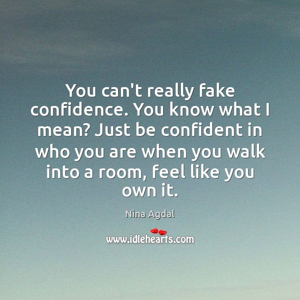 You can't really fake confidence. You know what I mean? Just be Image