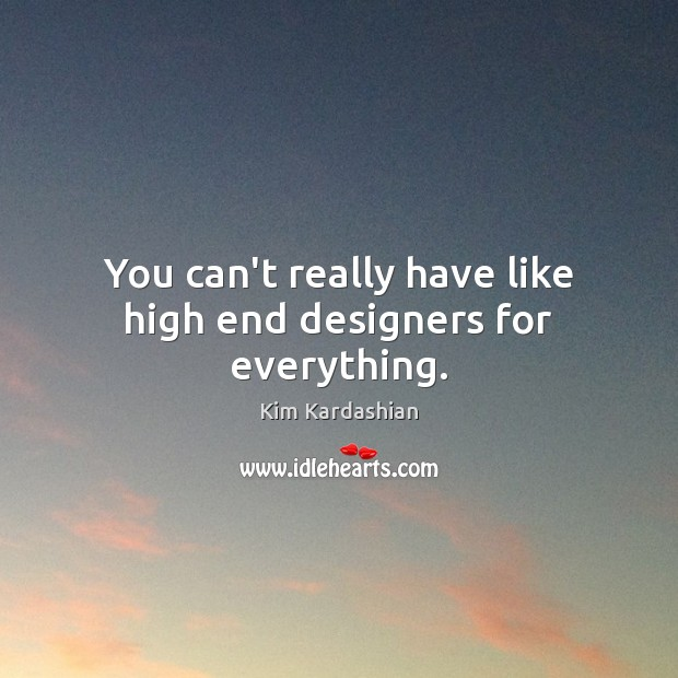 You can't really have like high end designers for everything. Image