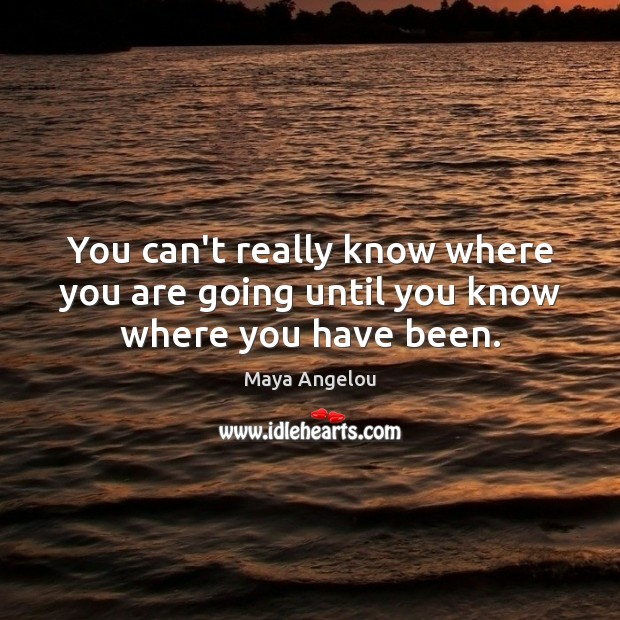 Image, You can't really know where you are going until you know where you have been.