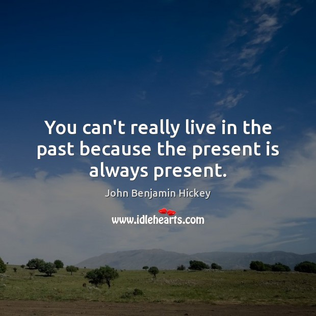 You can't really live in the past because the present is always present. Image