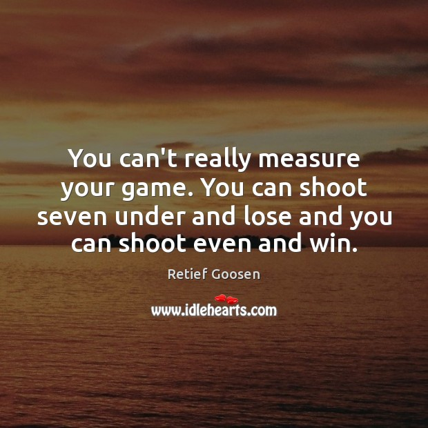 You can't really measure your game. You can shoot seven under and Image