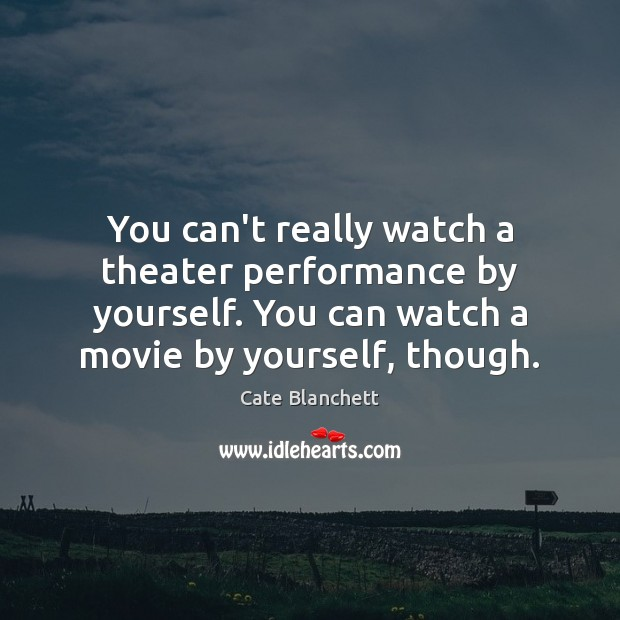 You can't really watch a theater performance by yourself. You can watch Cate Blanchett Picture Quote