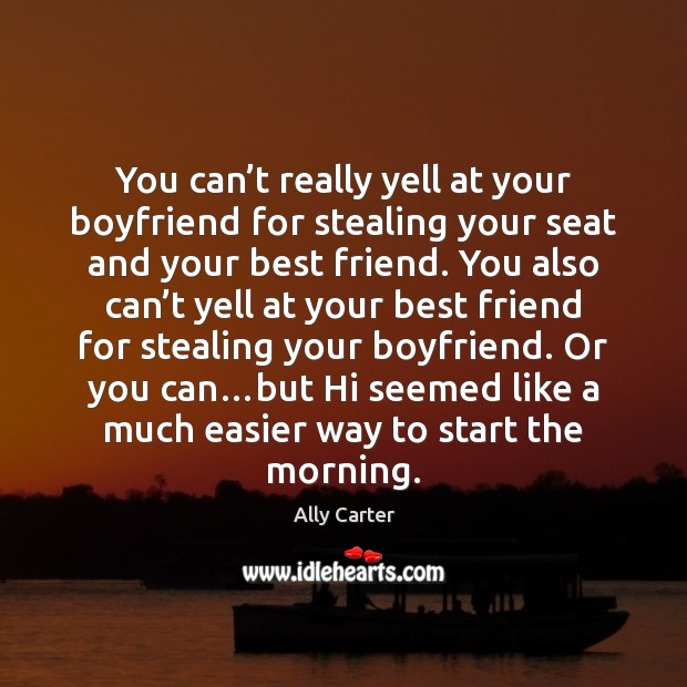 You can't really yell at your boyfriend for stealing your seat Ally Carter Picture Quote