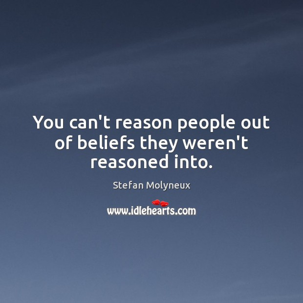You can't reason people out of beliefs they weren't reasoned into. Stefan Molyneux Picture Quote