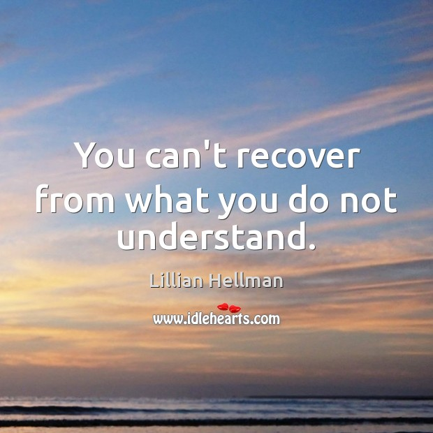 You can't recover from what you do not understand. Lillian Hellman Picture Quote