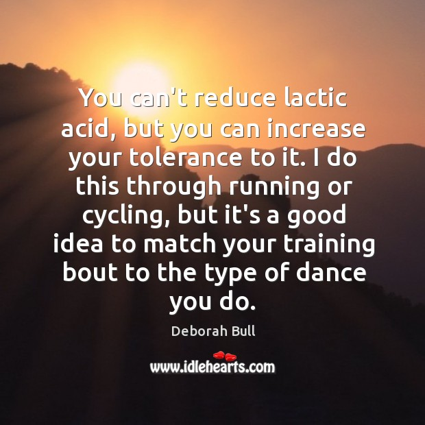 You can't reduce lactic acid, but you can increase your tolerance to Deborah Bull Picture Quote