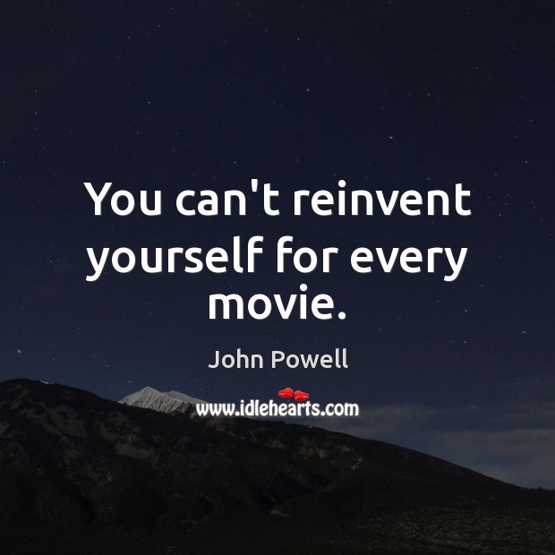 You can't reinvent yourself for every movie. John Powell Picture Quote