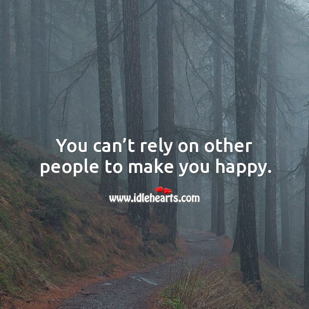 You can't rely on other people to make you happy. Image
