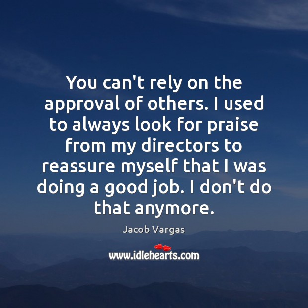 Image, You can't rely on the approval of others. I used to always
