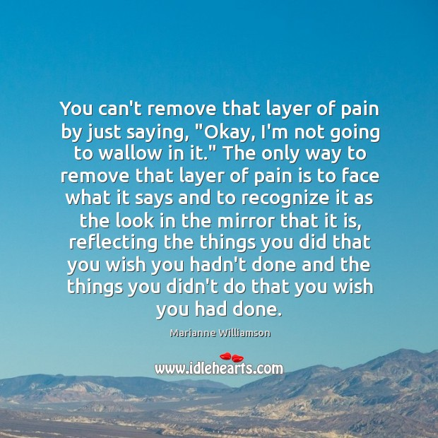 """Image, You can't remove that layer of pain by just saying, """"Okay, I'm"""