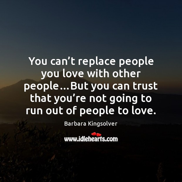 You can't replace people you love with other people…But you Barbara Kingsolver Picture Quote