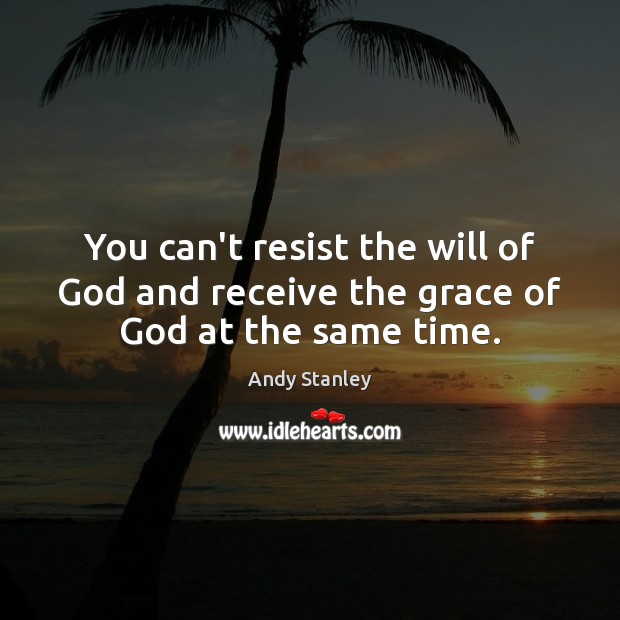 You can't resist the will of God and receive the grace of God at the same time. Image
