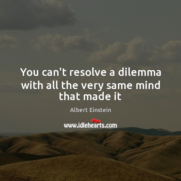 Image, You can't resolve a dilemma with all the very same mind that made it