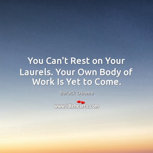 You Can't Rest on Your Laurels. Your Own Body of Work Is Yet to Come. Image