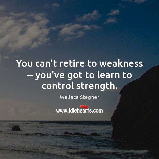 You can't retire to weakness — you've got to learn to control strength. Image