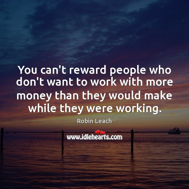 You can't reward people who don't want to work with more money Robin Leach Picture Quote