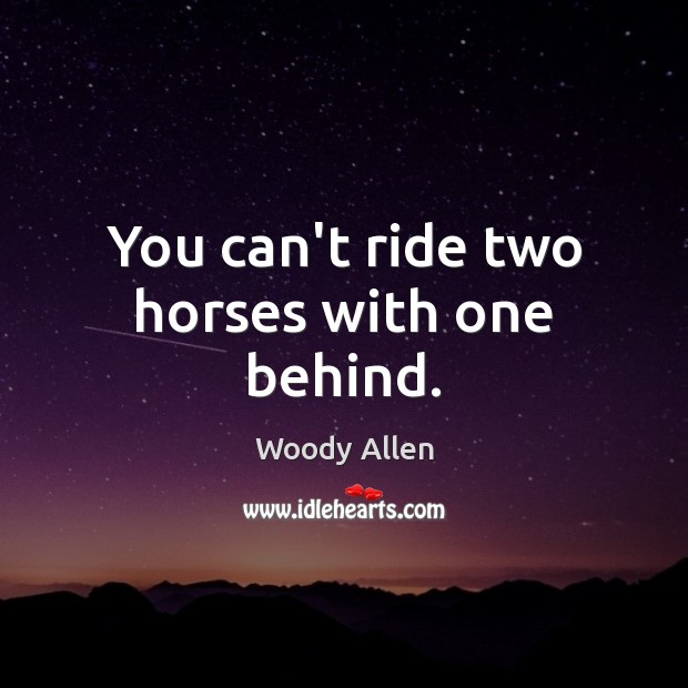 Image, You can't ride two horses with one behind.