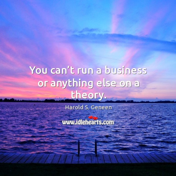You can't run a business or anything else on a theory. Image
