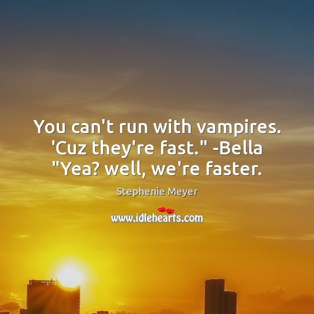 "You can't run with vampires. 'Cuz they're fast."" -Bella ""Yea? well, we're faster. Stephenie Meyer Picture Quote"