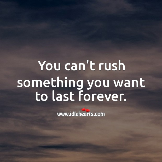 You can't rush something you want to last forever. True Love Quotes Image