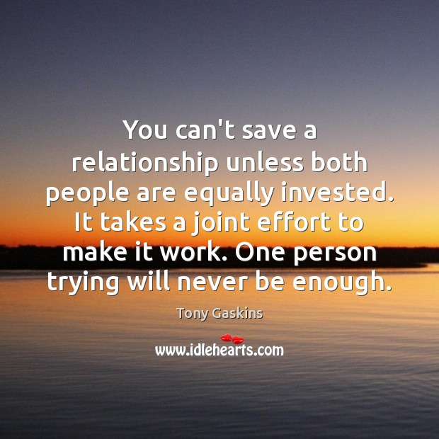 You can't save a relationship unless both people are equally invested. It Tony Gaskins Picture Quote
