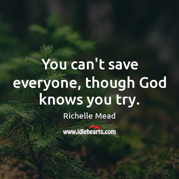 You can't save everyone, though God knows you try. Richelle Mead Picture Quote