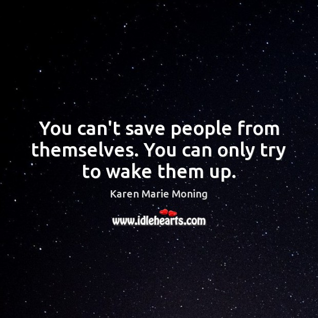 You can't save people from themselves. You can only try to wake them up. Karen Marie Moning Picture Quote