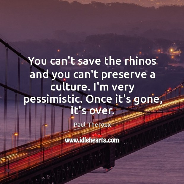 You can't save the rhinos and you can't preserve a culture. I'm Image