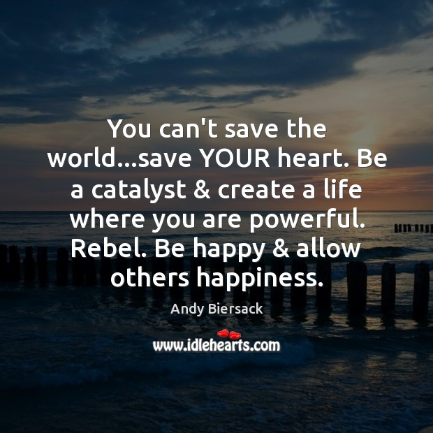 You can't save the world…save YOUR heart. Be a catalyst & create Image