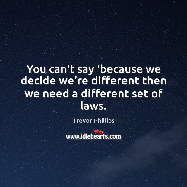 You can't say 'because we decide we're different then we need a different set of laws. Trevor Phillips Picture Quote